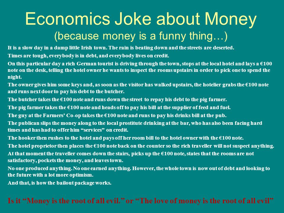 Economics Joke about Money (because money is a funny thing…) It is a slow day in a damp little Irish town.