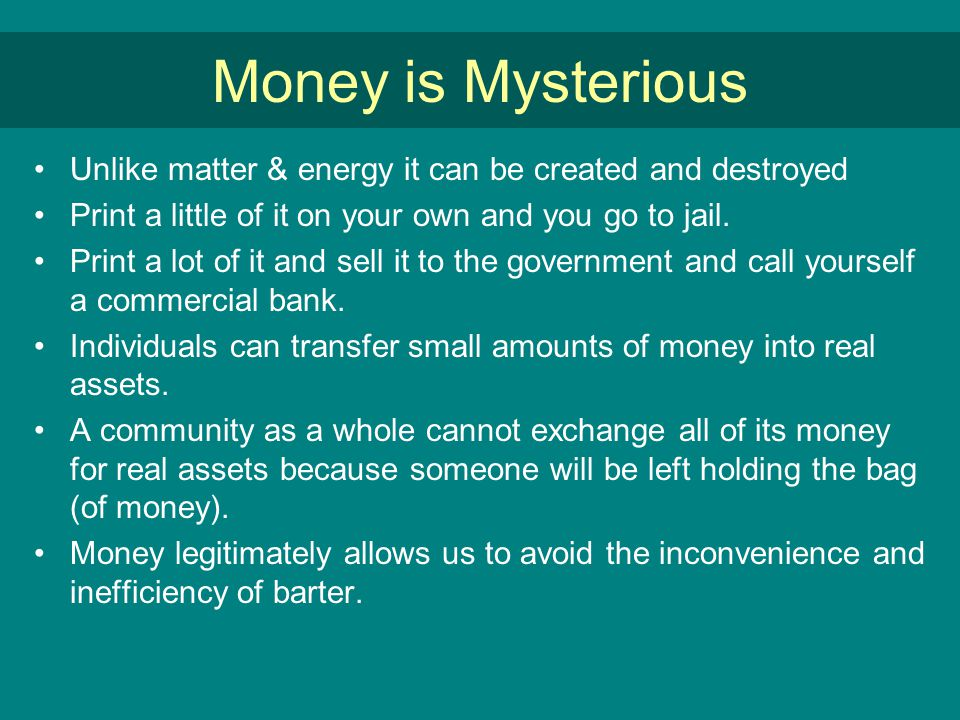 Money is Mysterious Unlike matter & energy it can be created and destroyed Print a little of it on your own and you go to jail.