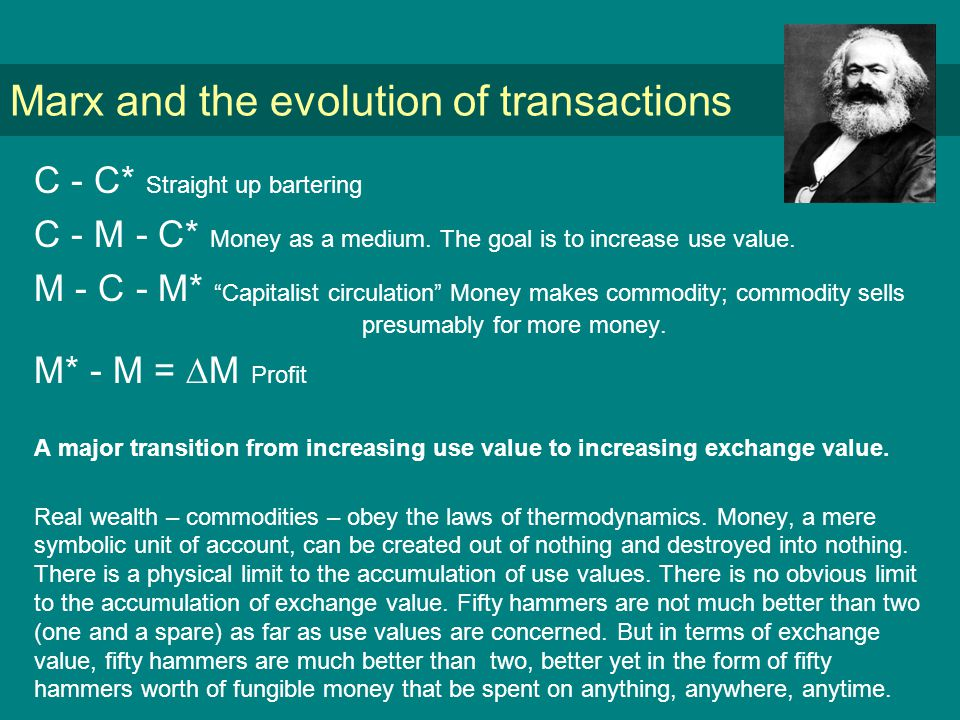 Marx and the evolution of transactions C - C* Straight up bartering C - M - C* Money as a medium.