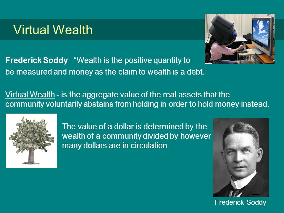 Virtual Wealth Frederick Soddy - Wealth is the positive quantity to be measured and money as the claim to wealth is a debt. Virtual Wealth - is the aggregate value of the real assets that the community voluntarily abstains from holding in order to hold money instead.