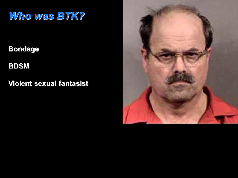 Who was BTK? BondageBDSM Violent sexual fantasist