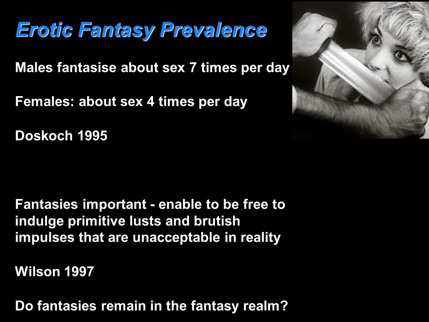 Erotic Fantasy Prevalence Males fantasise about sex 7 times per day Females: about sex 4 times per day Doskoch 1995 Fantasies important - enable to be