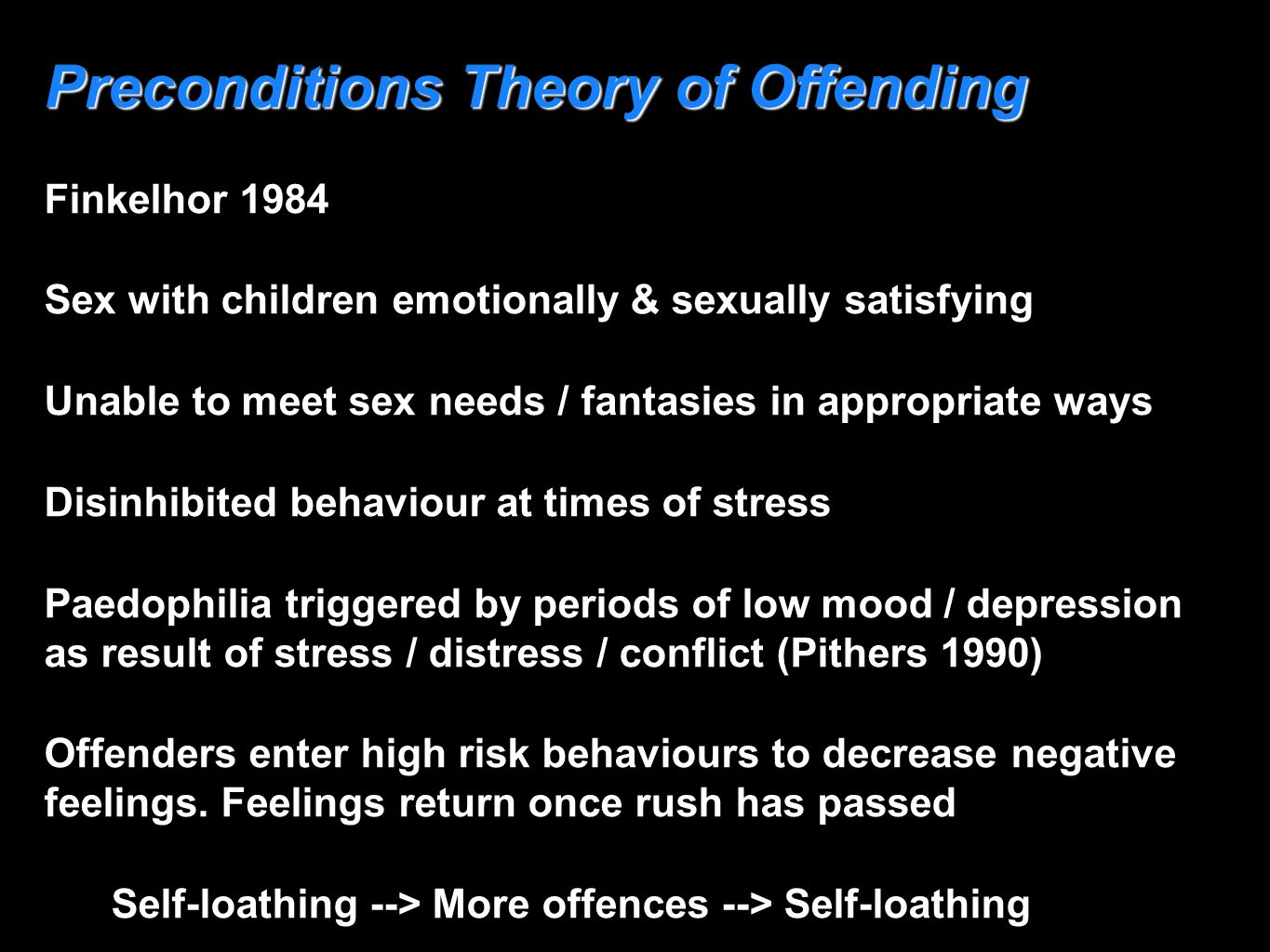 Preconditions Theory of Offending Finkelhor 1984 Sex with children emotionally & sexually satisfying Unable to meet sex needs / fantasies in appropria