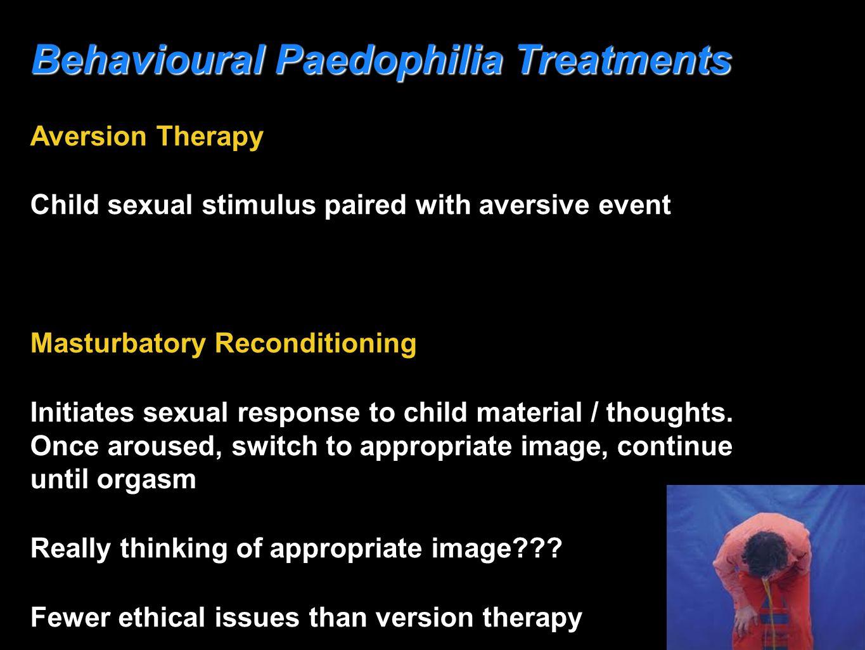 Behavioural Paedophilia Treatments Aversion Therapy Child sexual stimulus paired with aversive event Masturbatory Reconditioning Initiates sexual resp