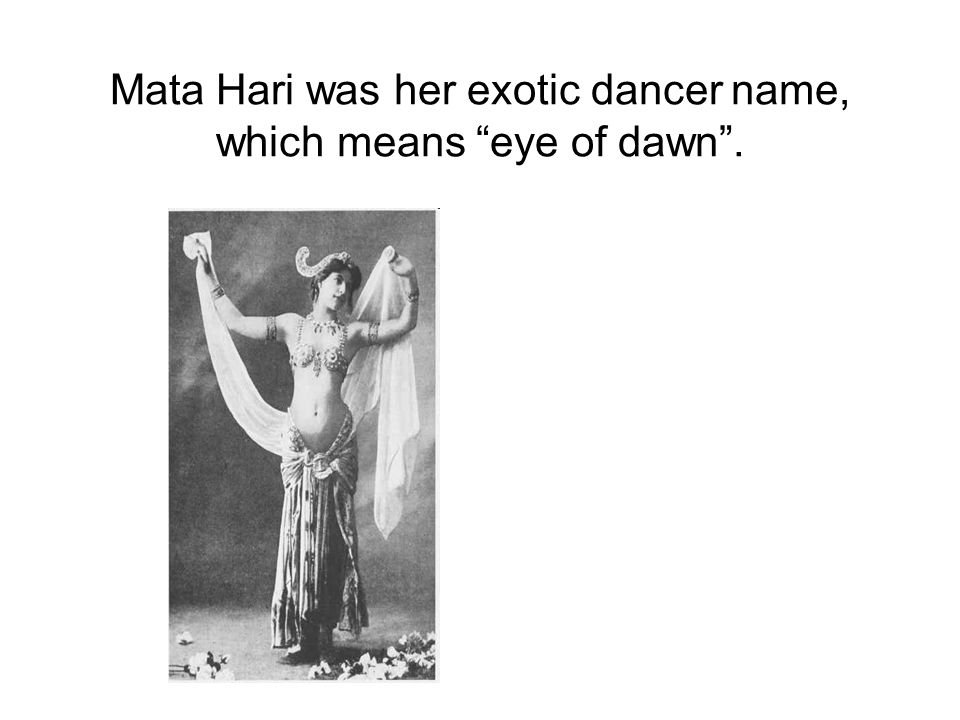 Mata Hari was her exotic dancer name, which means eye of dawn .