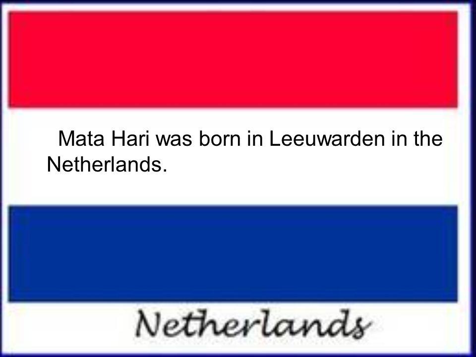 Mata Hari was born in Leeuwarden in the Netherlands.