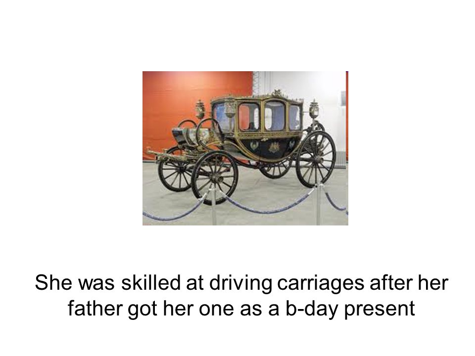 She was skilled at driving carriages after her father got her one as a b-day present