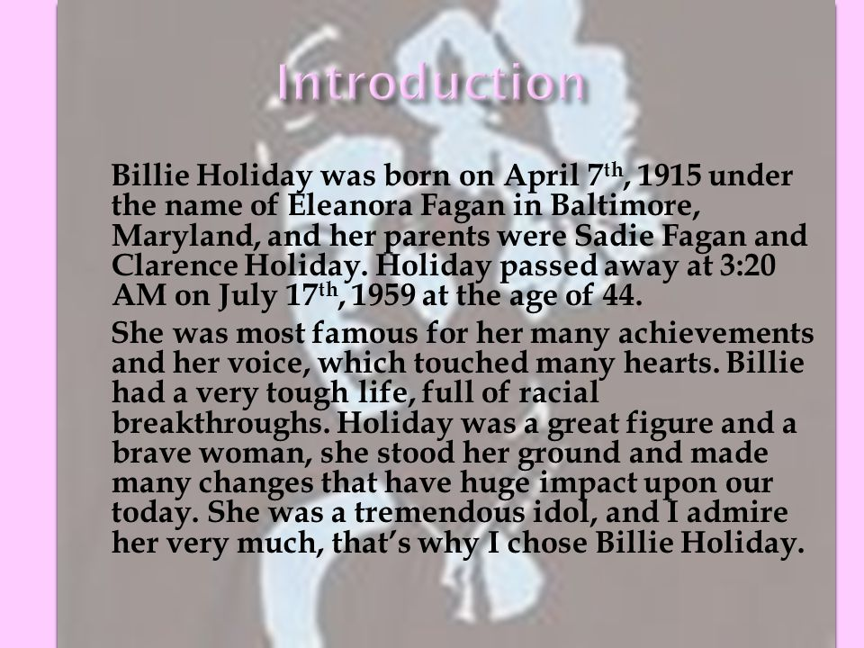 Billie Holiday was born on April 7 th, 1915 under the name of Eleanora Fagan in Baltimore, Maryland, and her parents were Sadie Fagan and Clarence Holiday.