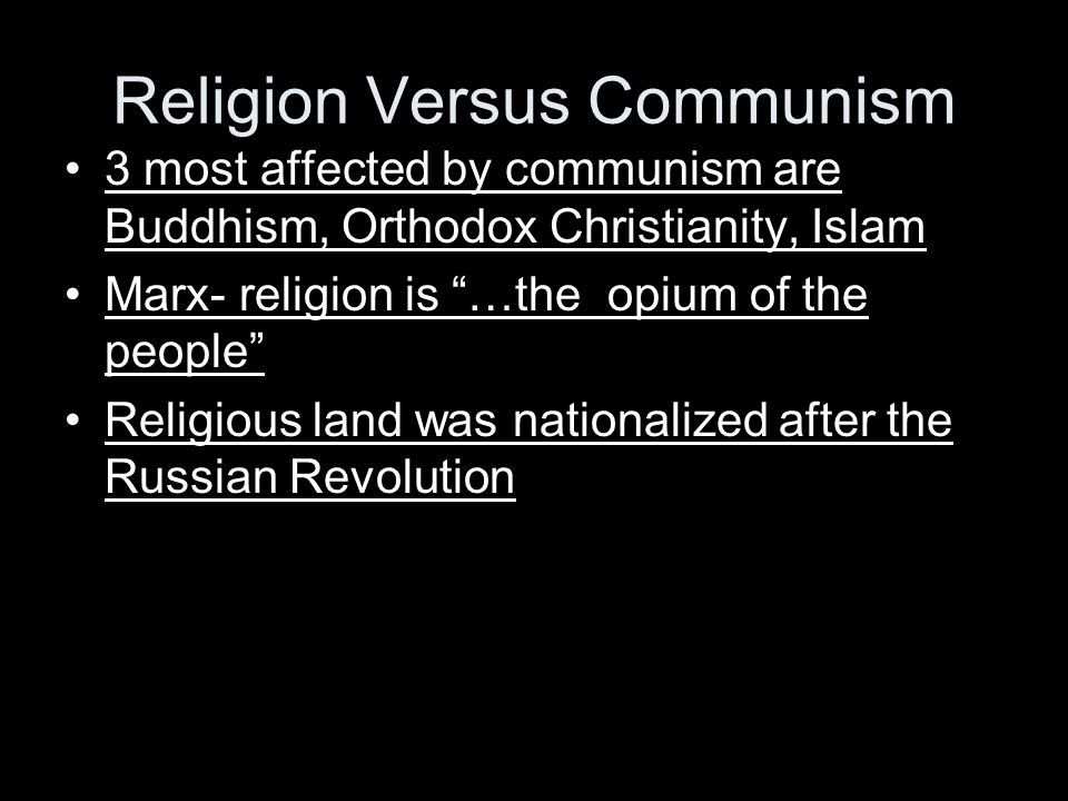 Religion Versus Communism 3 most affected by communism are Buddhism, Orthodox Christianity, Islam Marx- religion is …the opium of the people Religious land was nationalized after the Russian Revolution