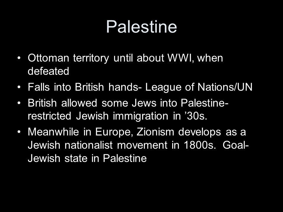 Palestine Ottoman territory until about WWI, when defeated Falls into British hands- League of Nations/UN British allowed some Jews into Palestine- restricted Jewish immigration in '30s.
