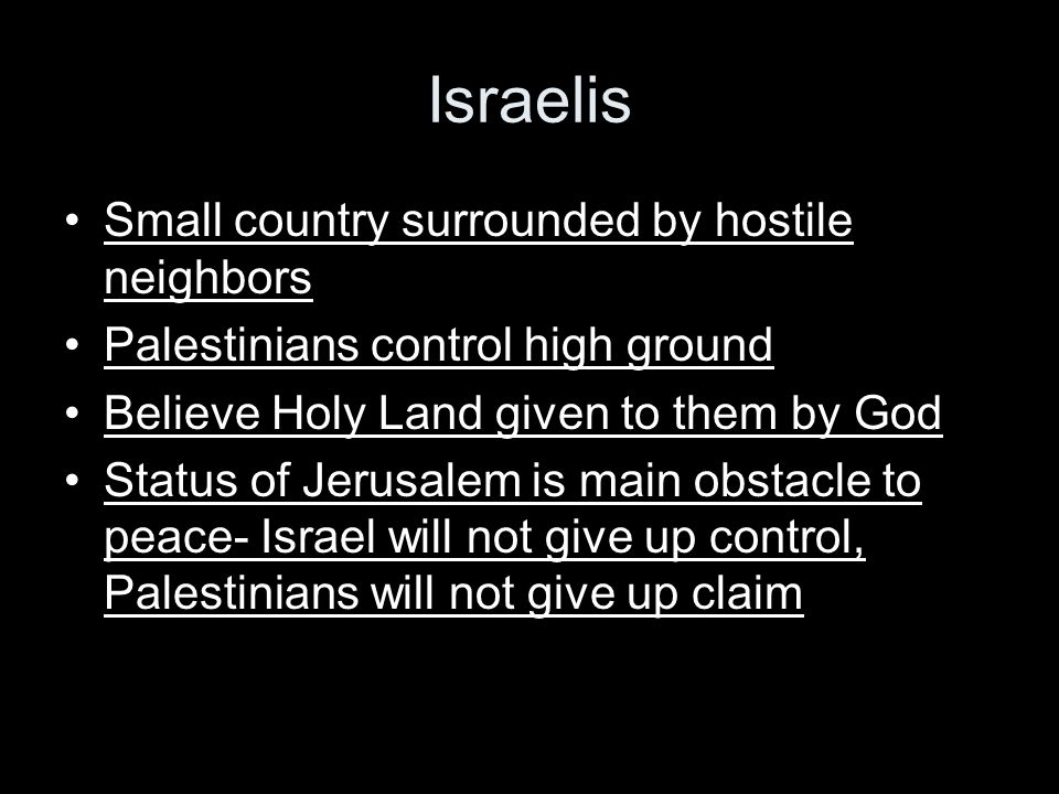 Israelis Small country surrounded by hostile neighbors Palestinians control high ground Believe Holy Land given to them by God Status of Jerusalem is main obstacle to peace- Israel will not give up control, Palestinians will not give up claim