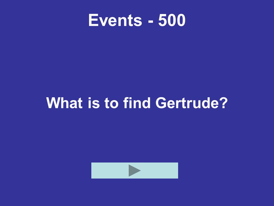 Events - 500 What is to find Gertrude?