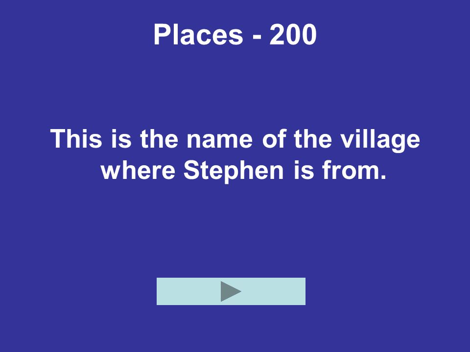 Places - 200 This is the name of the village where Stephen is from.
