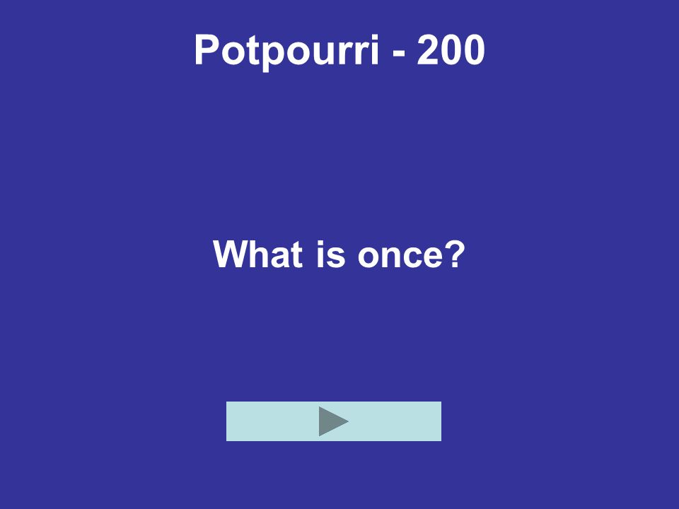 Potpourri - 200 What is once?