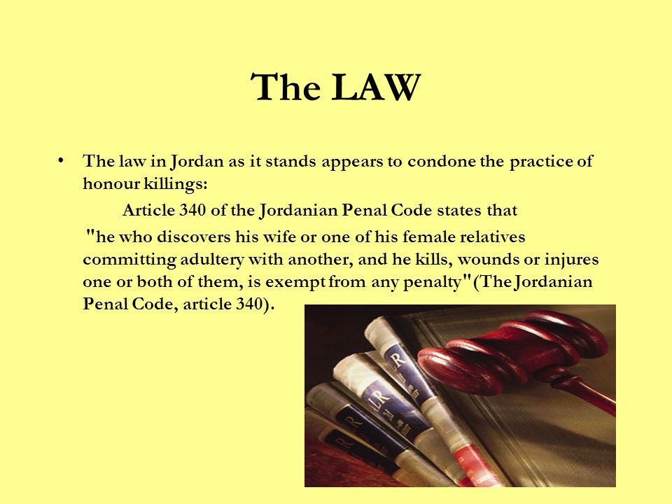The LAW The law in Jordan as it stands appears to condone the practice of honour killings: Article 340 of the Jordanian Penal Code states that he who discovers his wife or one of his female relatives committing adultery with another, and he kills, wounds or injures one or both of them, is exempt from any penalty (The Jordanian Penal Code, article 340).