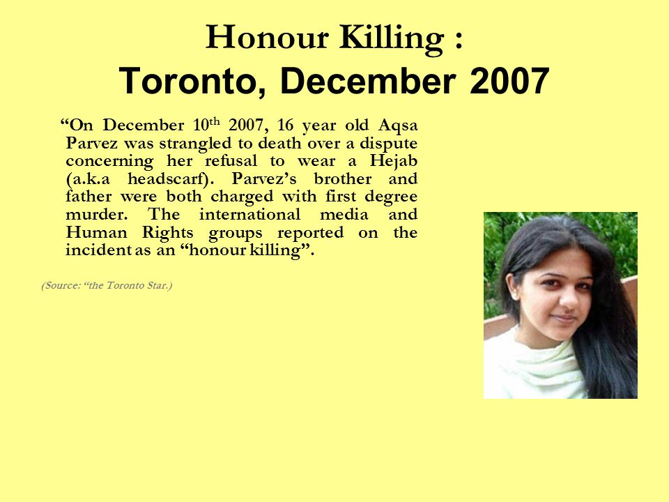 Honour Killing : Toronto, December 2007 On December 10 th 2007, 16 year old Aqsa Parvez was strangled to death over a dispute concerning her refusal to wear a Hejab (a.k.a headscarf).