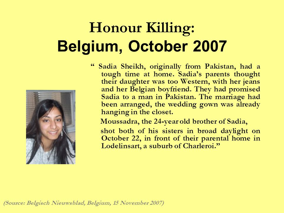 Honour Killing: Belgium, October 2007 Sadia Sheikh, originally from Pakistan, had a tough time at home.