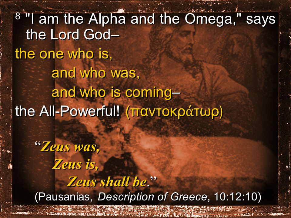 8 I am the Alpha and the Omega, says the Lord God– the one who is, and who was, and who is coming– the All-Powerful.