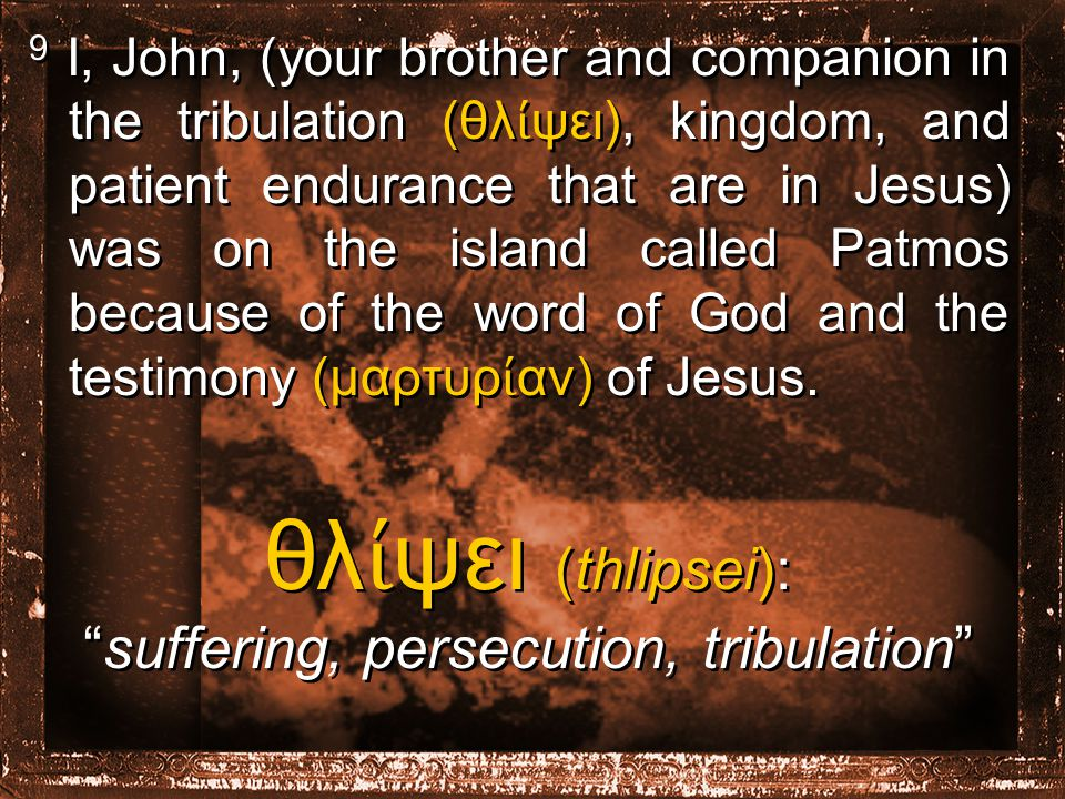 9 I, John, (your brother and companion in the tribulation (θλ ί ψει), kingdom, and patient endurance that are in Jesus) was on the island called Patmos because of the word of God and the testimony (μαρτυρ ί αν) of Jesus.