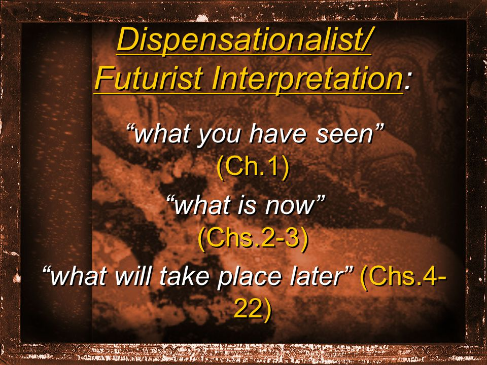 Dispensationalist/ Futurist Interpretation: what you have seen (Ch.1) what is now (Chs.2-3) what will take place later (Chs.4- 22) Dispensationalist/ Futurist Interpretation: what you have seen (Ch.1) what is now (Chs.2-3) what will take place later (Chs.4- 22)