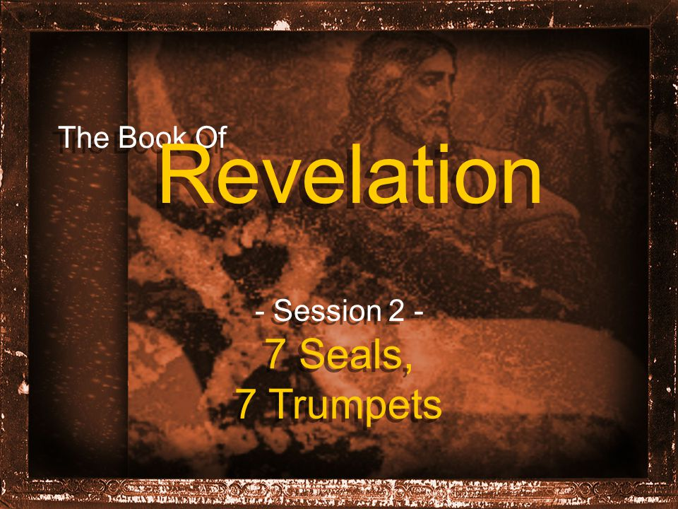 The Book Of Revelation - Session 2 - 7 Seals, 7 Trumpets