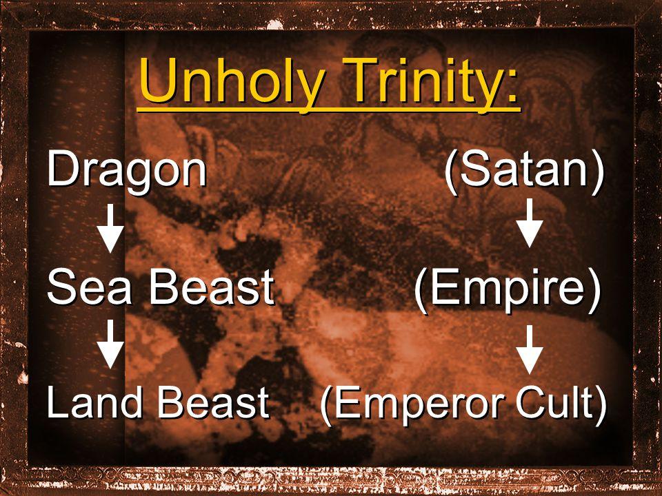 Unholy Trinity: Dragon (Satan) Sea Beast (Empire) Land Beast (Emperor Cult) Unholy Trinity: Dragon (Satan) Sea Beast (Empire) Land Beast (Emperor Cult)