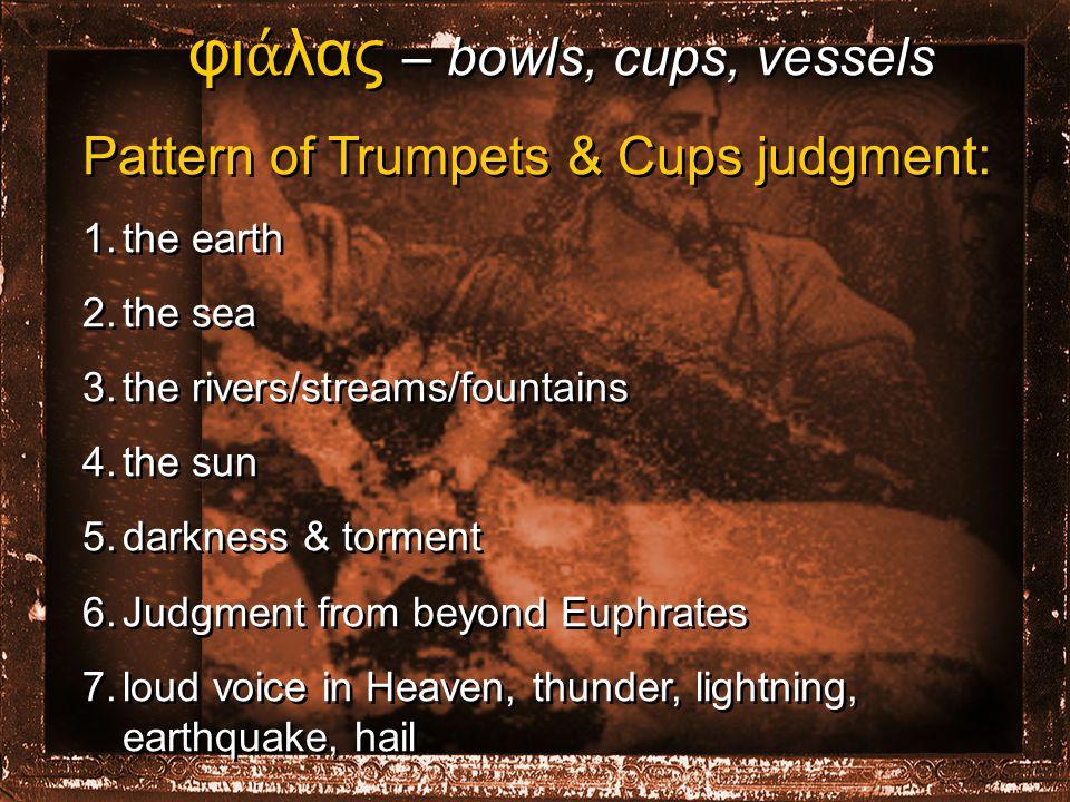 φι ά λας – bowls, cups, vessels Pattern of Trumpets & Cups judgment: 1.the earth 2.the sea 3.the rivers/streams/fountains 4.the sun 5.darkness & torment 6.Judgment from beyond Euphrates 7.loud voice in Heaven, thunder, lightning, earthquake, hail φι ά λας – bowls, cups, vessels Pattern of Trumpets & Cups judgment: 1.the earth 2.the sea 3.the rivers/streams/fountains 4.the sun 5.darkness & torment 6.Judgment from beyond Euphrates 7.loud voice in Heaven, thunder, lightning, earthquake, hail