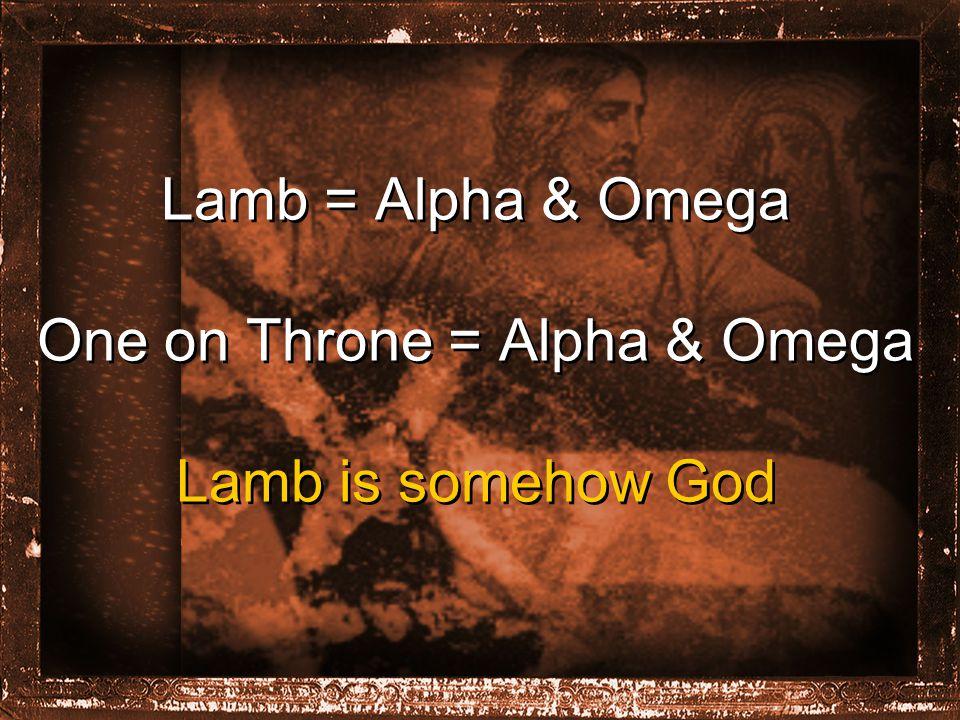 Lamb = Alpha & Omega One on Throne = Alpha & Omega Lamb is somehow God