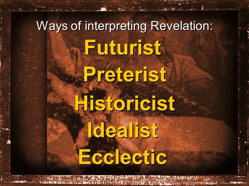 Ways of interpreting Revelation: Futurist Preterist Historicist Idealist Ecclectic