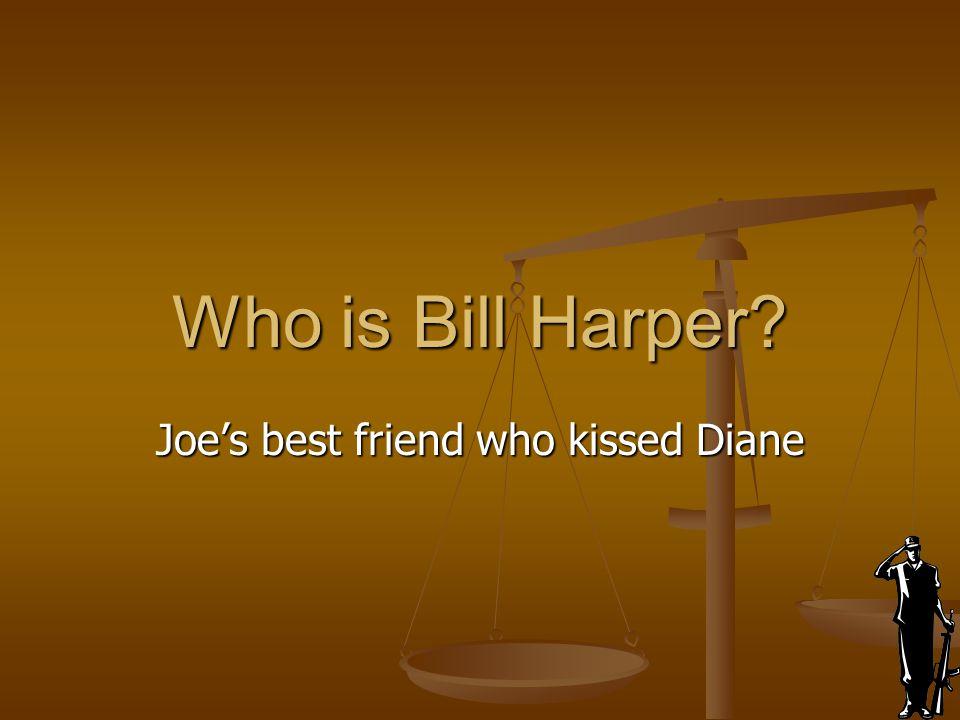 Who is Bill Harper? Joe's best friend who kissed Diane