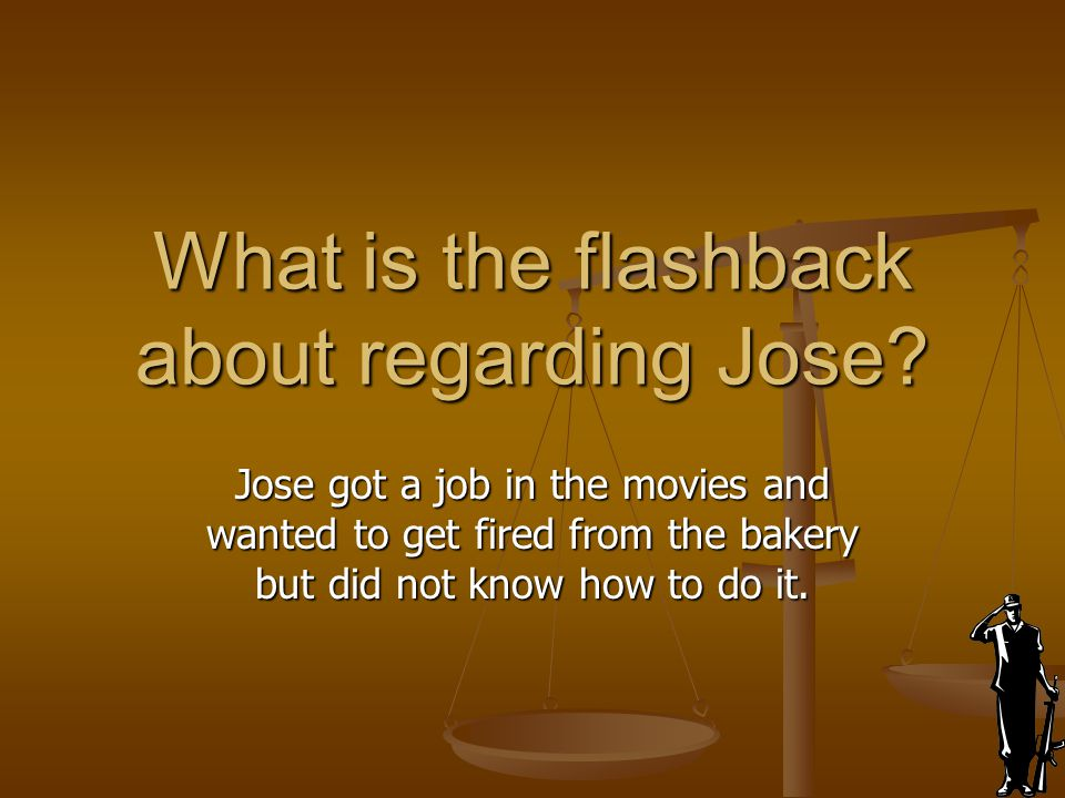 What is the flashback about regarding Jose? Jose got a job in the movies and wanted to get fired from the bakery but did not know how to do it.