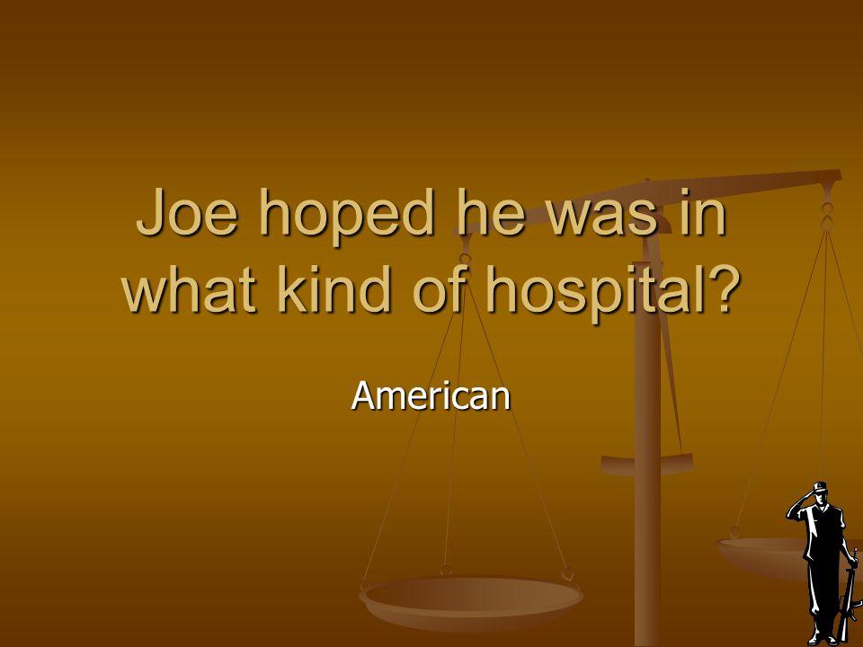Joe hoped he was in what kind of hospital? American