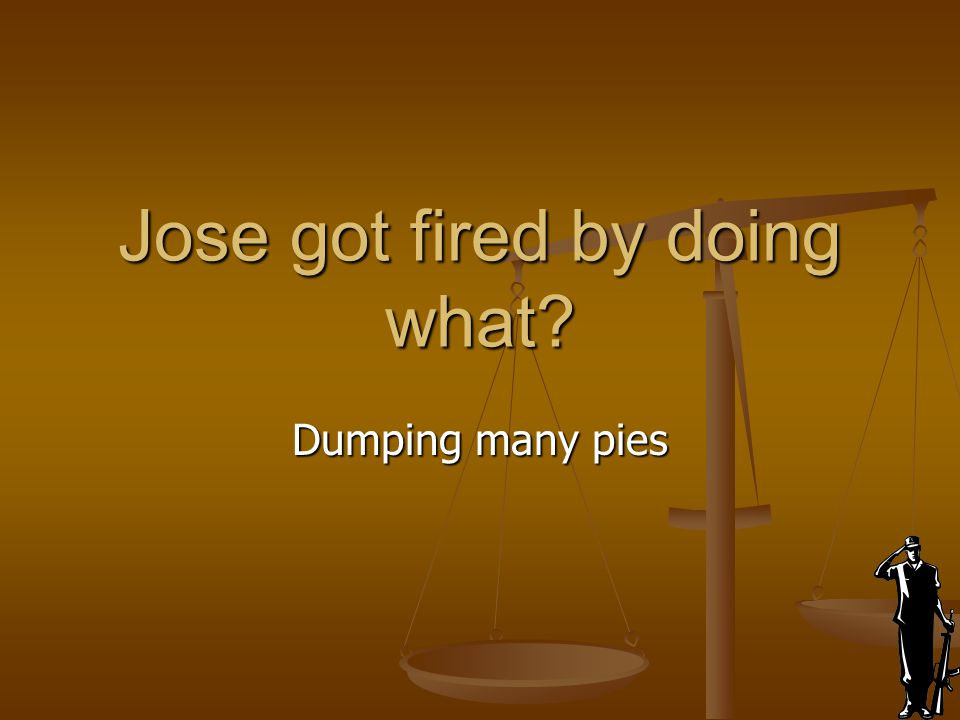 Jose got fired by doing what? Dumping many pies