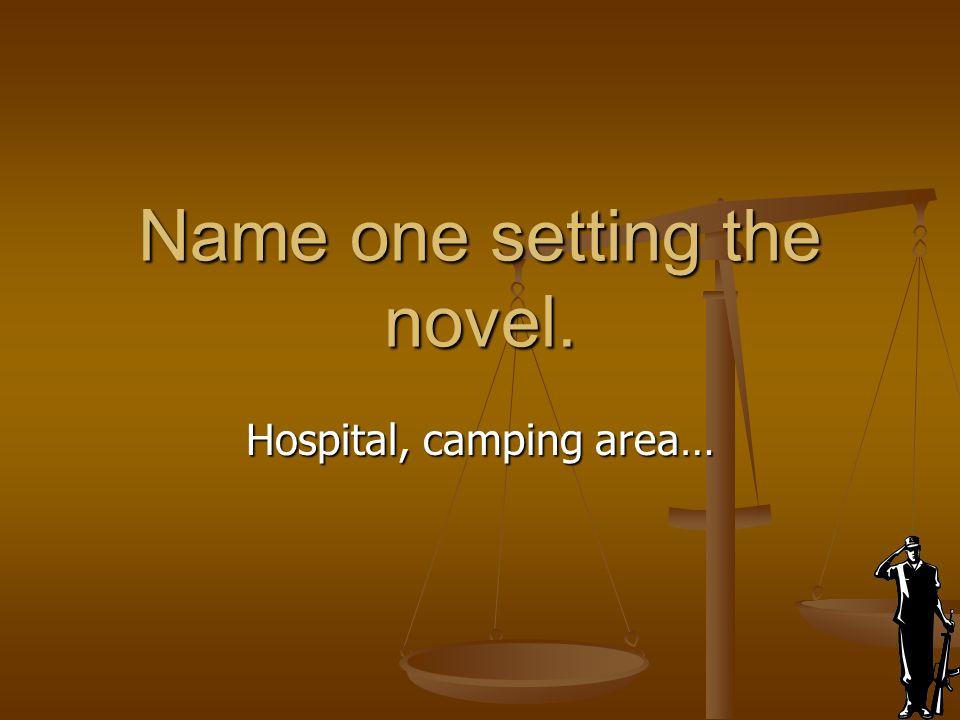 Name one setting the novel. Hospital, camping area…