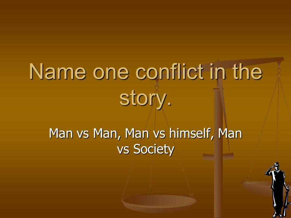 Name one conflict in the story. Man vs Man, Man vs himself, Man vs Society