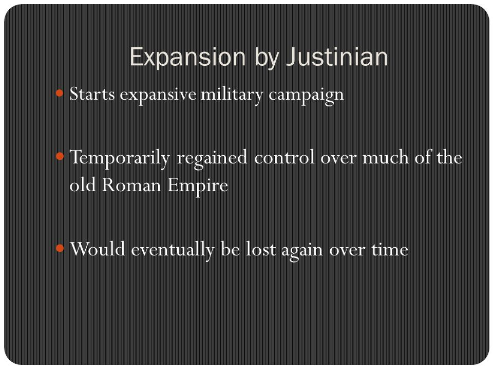 Expansion by Justinian Starts expansive military campaign Temporarily regained control over much of the old Roman Empire Would eventually be lost again over time