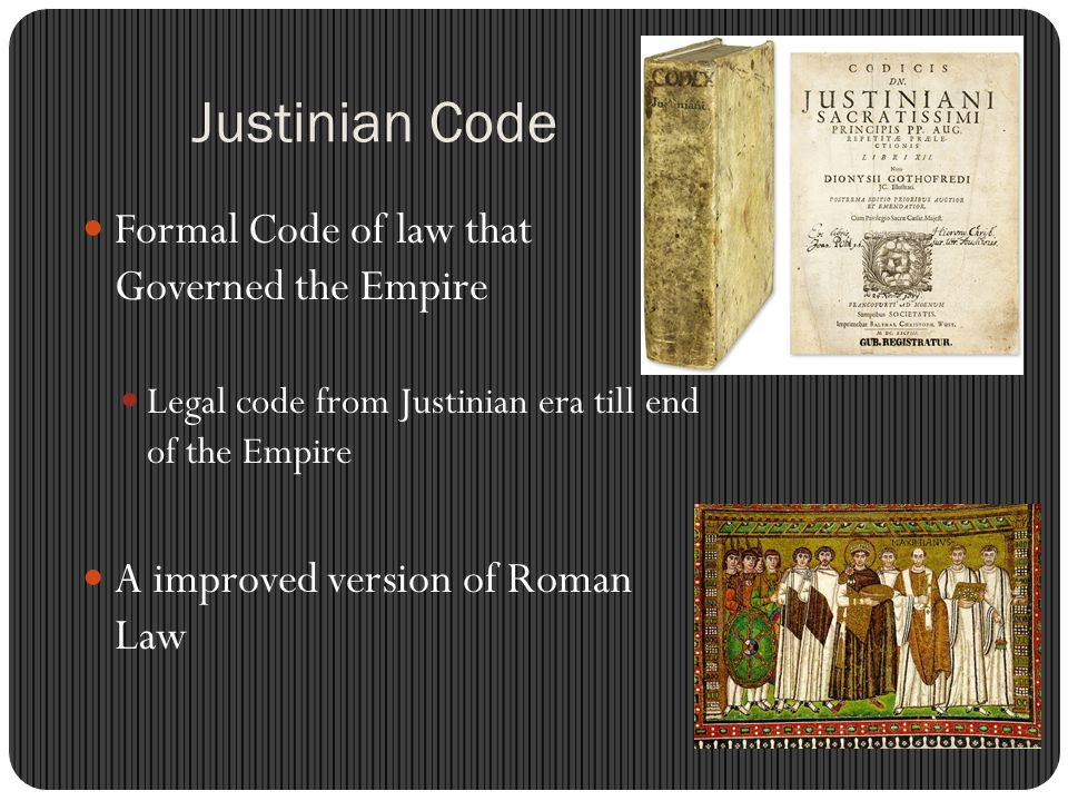 Justinian Code Formal Code of law that Governed the Empire Legal code from Justinian era till end of the Empire A improved version of Roman Law