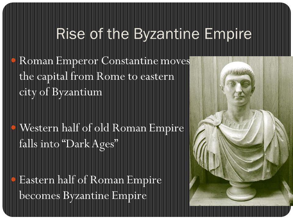 Rise of the Byzantine Empire Roman Emperor Constantine moves the capital from Rome to eastern city of Byzantium Western half of old Roman Empire falls into Dark Ages Eastern half of Roman Empire becomes Byzantine Empire