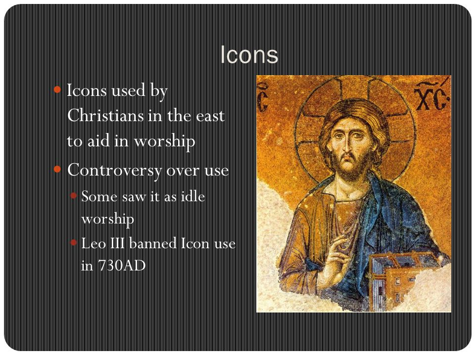 Icons Icons used by Christians in the east to aid in worship Controversy over use Some saw it as idle worship Leo III banned Icon use in 730AD