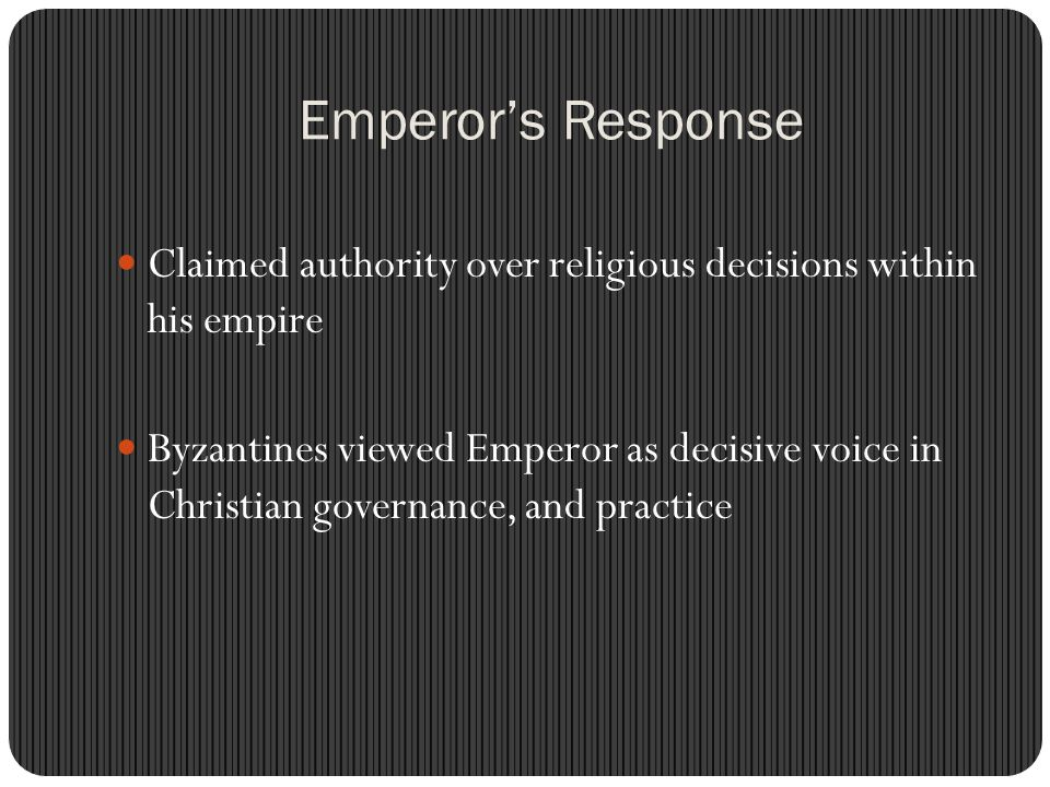 Emperor's Response Claimed authority over religious decisions within his empire Byzantines viewed Emperor as decisive voice in Christian governance, and practice