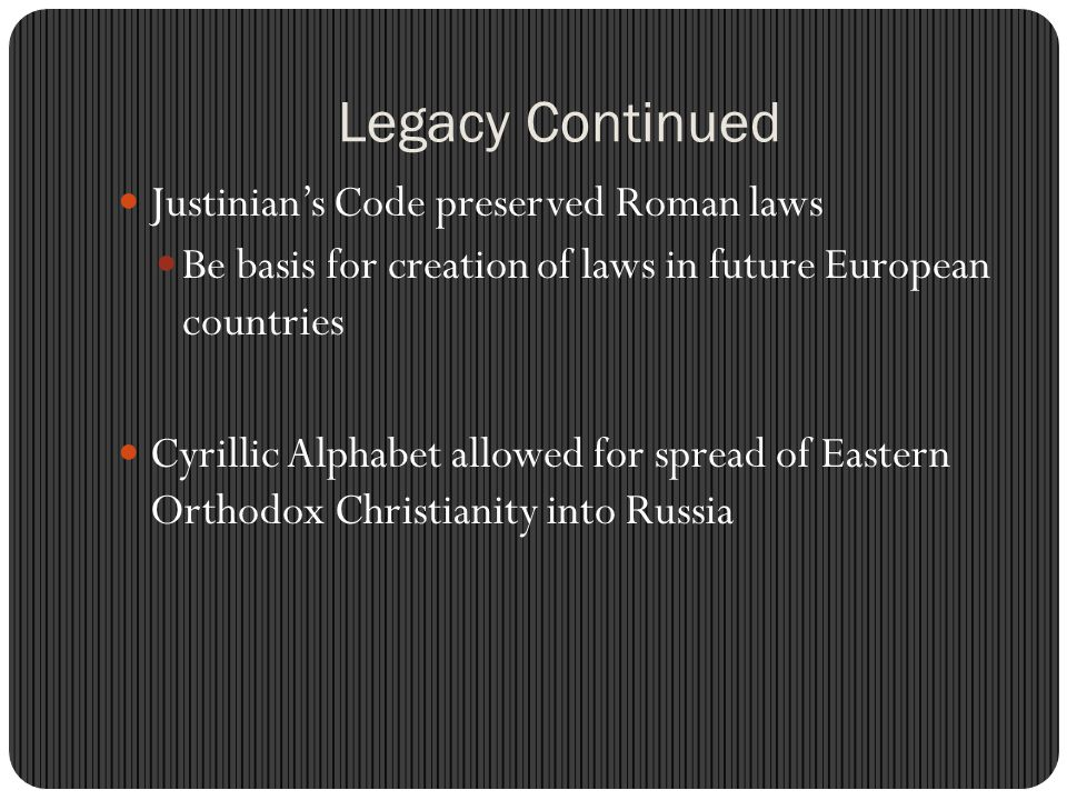 Legacy Continued Justinian's Code preserved Roman laws Be basis for creation of laws in future European countries Cyrillic Alphabet allowed for spread of Eastern Orthodox Christianity into Russia