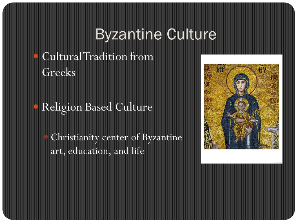 Byzantine Culture Cultural Tradition from Greeks Religion Based Culture Christianity center of Byzantine art, education, and life
