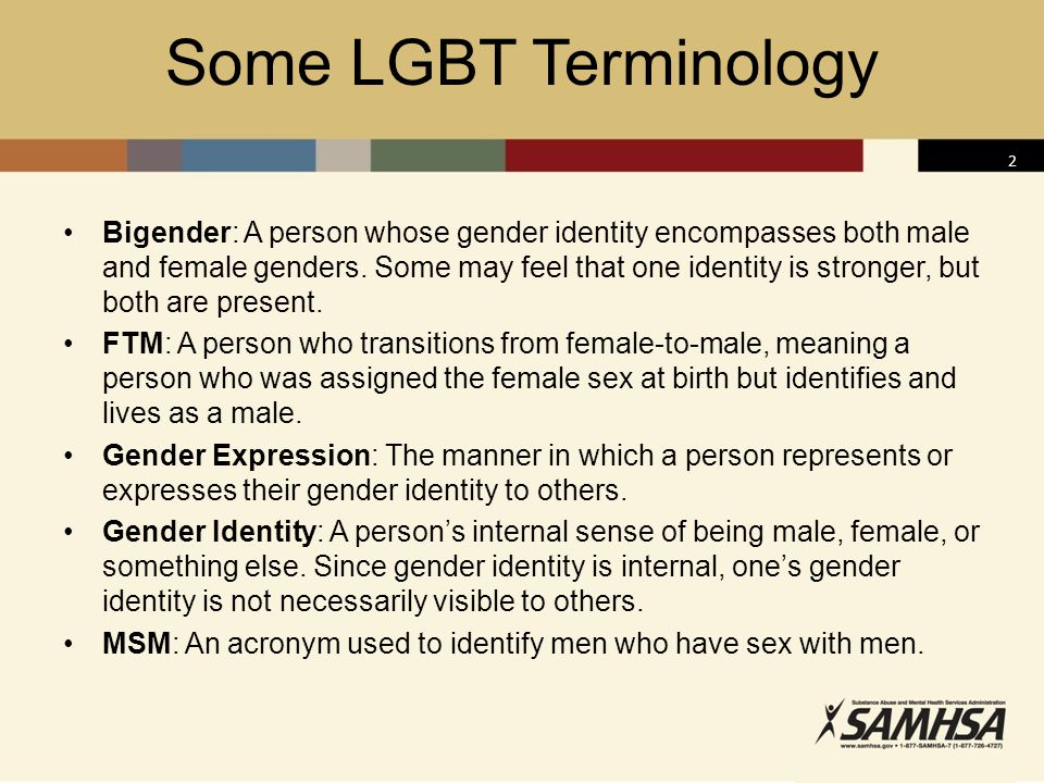 3 Some LGBT Terminology (cont'd) MTF: A person who transitions from male-to-female, meaning a person who was assigned the male sex at birth but identifies and lives as a female.