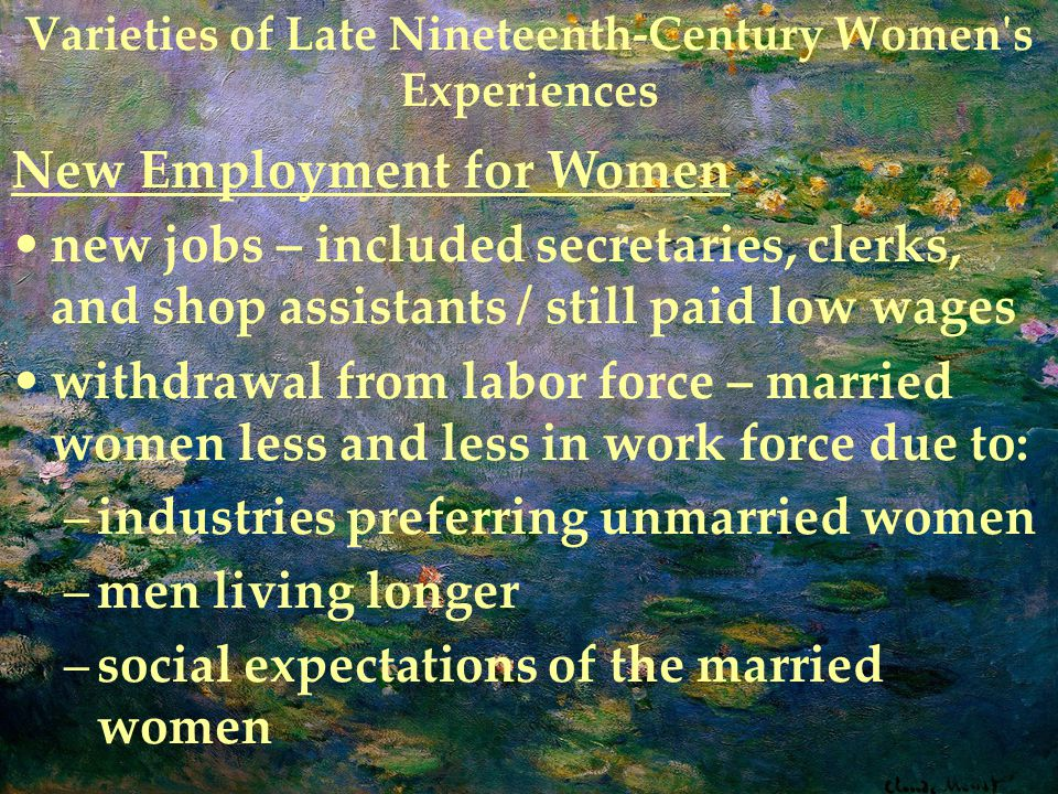 Varieties of Late Nineteenth-Century Women s Experiences New Employment for Women new jobs – included secretaries, clerks, and shop assistants / still paid low wages withdrawal from labor force – married women less and less in work force due to: –industries preferring unmarried women –men living longer –social expectations of the married women