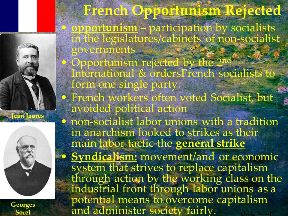 French Opportunism Rejected opportunism – participation by socialists in the legislatures/cabinets of non-socialist governments Opportunism rejected by the 2 nd International & ordersFrench socialists to form one single party.