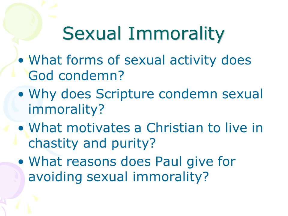 Sexual Immorality What forms of sexual activity does God condemn? Why does Scripture condemn sexual immorality? What motivates a Christian to live in