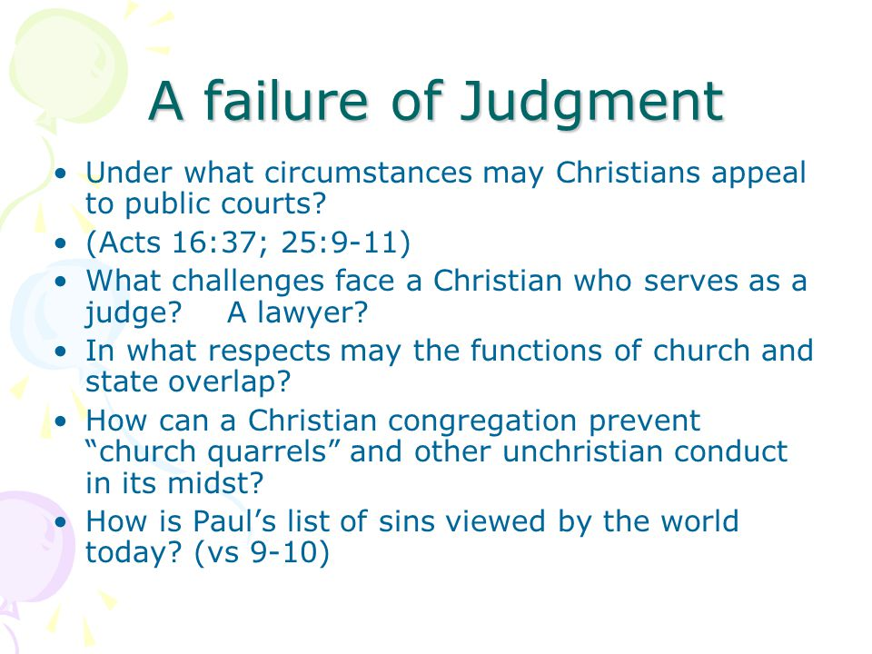 A failure of Judgment Under what circumstances may Christians appeal to public courts? (Acts 16:37; 25:9-11) What challenges face a Christian who serv