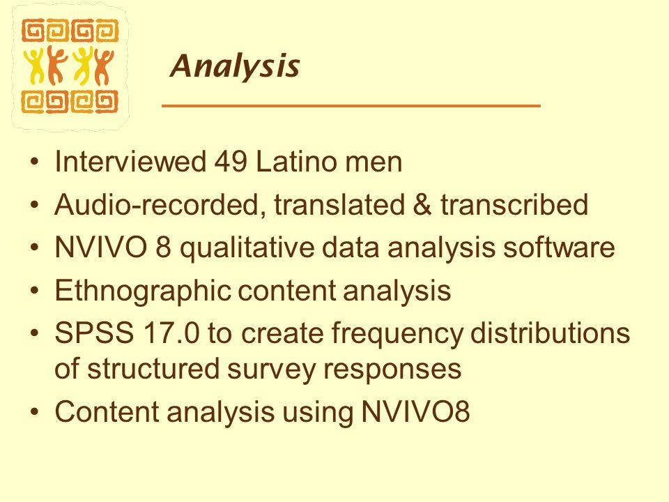 Analysis Interviewed 49 Latino men Audio-recorded, translated & transcribed NVIVO 8 qualitative data analysis software Ethnographic content analysis SPSS 17.0 to create frequency distributions of structured survey responses Content analysis using NVIVO8