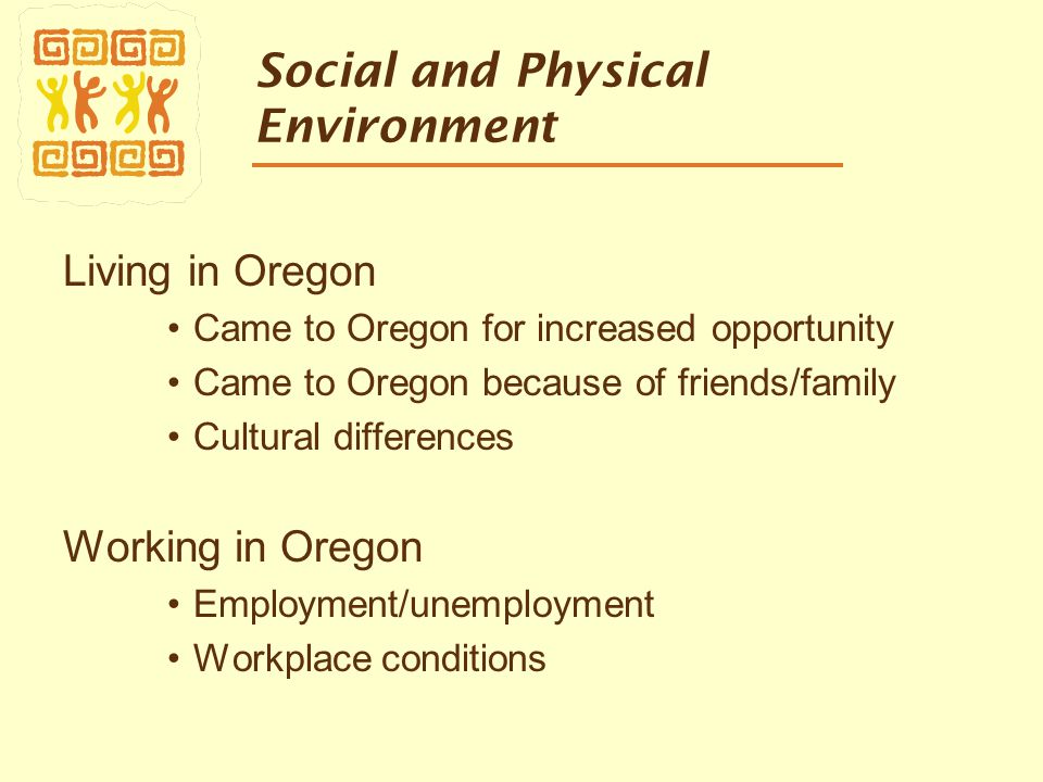 Social and Physical Environment Living in Oregon Came to Oregon for increased opportunity Came to Oregon because of friends/family Cultural differences Working in Oregon Employment/unemployment Workplace conditions