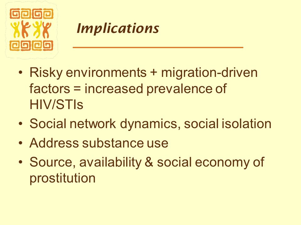Implications Risky environments + migration-driven factors = increased prevalence of HIV/STIs Social network dynamics, social isolation Address substance use Source, availability & social economy of prostitution